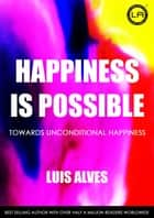 Happiness Is Possible ebook by Luis Alves