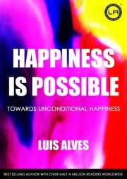 Happiness Is Possible - Towards Unconditional Happiness ebook by Luis Alves