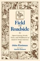Book of Field & Roadside ebook by John Eastman,Amelia Hansen