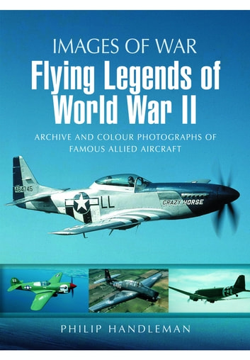 Flying Legends of World War II - Archive and Colour Photos of Famous Allied Aircraft ebook by Philip  Handleman