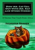 How Mr. Cat Fell Out With Mr. Rat and Other Stories - 10 Stories That Teach From Africa ebook by Sylvester Renner