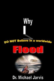 Why I Do Not Believe in a World-wide Flood ebook by Dr Michael Jarvis