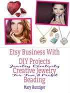 Etsy Business With DIY Projects: Creative Jewelry Beading - Jewelry Creativity For Fun & Profit ebook by Mary Hunziger