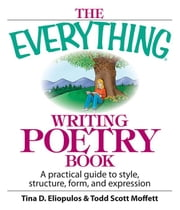 The Everything Writing Poetry Book: A Practical Guide to Style, Structure, Form, and Expression ebook by Eliopulos, Tina D.