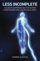 Less Incomplete - A Guide to Experiencing the Human Condition beyond the Physical Body ebook by Sandie Gustus