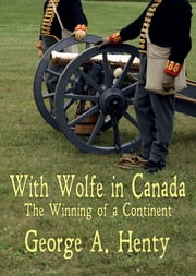 WITH WOLFE IN CANADA: The Winning of a Continent [Annotated] ebook by George Henty