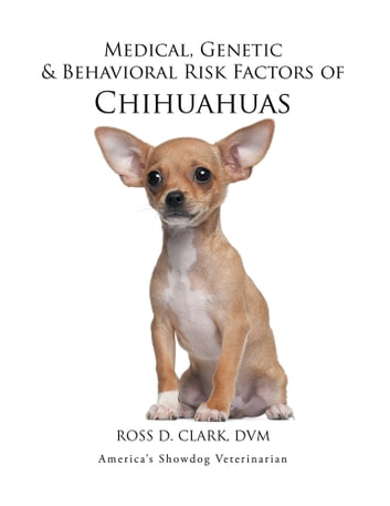 Medical, Genetic & Behavioral Risk Factors of Chihuahuas ebook by ROSS D. CLARK, DVM