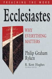 Ecclesiastes: Why Everything Matters - Why Everything Matters ebook by Philip Graham Ryken,R. Kent Hughes