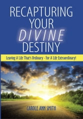Recapturing Your Divine Destiny - Leaving A Life That's Ordinary - For A Life Extraordinary! ebook by Carole Ann Smith
