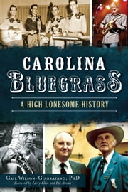 Carolina Bluegrass - A High Lonesome History ebook by Gail Wilson-Giarratano PhD,Larry Klein,Pat Ahrens