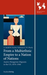 From a Multiethnic Empire to a Nation of Nations - Austro-Hungarian Migrants in the US, 1870–1940 ebook by Annemarie Steidl, Wladimir Fischer-Nebmaier, James W. Oberly