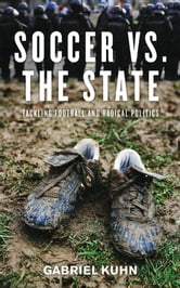 Soccer vs. the State - Tackling Football and Radical Politics ebook by Gabriel Kuhn