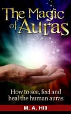 The Magic of Auras. How to See, Feel and Heal the Human Auras. ebook by M. A. Hill