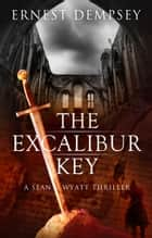 The Excalibur Key - A Sean Wyatt Thriller ebook by Ernest Dempsey