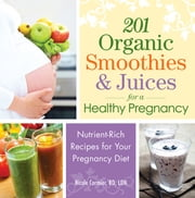 201 Organic Smoothies and Juices for a Healthy Pregnancy - Nutrient-Rich Recipes for Your Pregnancy Diet ebook by Nicole Cormier