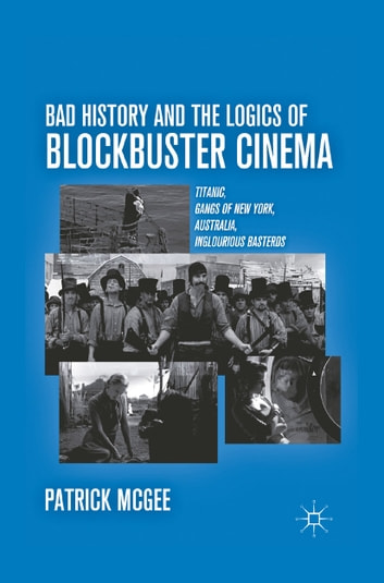 Bad History and the Logics of Blockbuster Cinema - Titanic, Gangs of New York, Australia, Inglourious Basterds ebook by P. McGee
