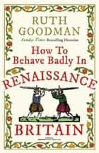 How to Behave Badly in Renaissance Britain ebook by Ruth Goodman