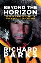Beyond the Horizon - Extreme Adventures at the Edge of the World ebook by Richard Parks, Michael Aylwin