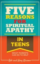 Five Reasons for Spiritual Apathy In Teens - What Parents Can Do To Help ebook by Rob Rienow, Amy Rienow