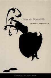 Seeing the Unspeakable - The Art of Kara Walker ebook by Gwendolyn DuBois DuBois Shaw