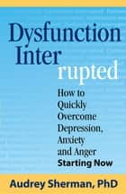 Dysfunction Interrupted - How to Quickly Overcome Depression, Anxiety and Anger Starting Now ebook by Ph.D. Audrey R Sherman