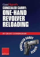 Gun Digest's One-Hand Revolver Reloading Concealed Carry eShort ebook by Grant Cunningham