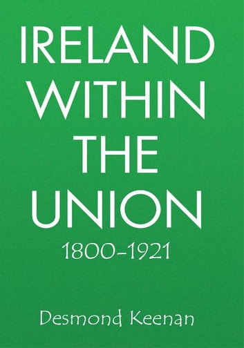 Ireland Within The Union 1800-1921 ebook by Desmond Keenan