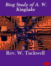 Biog Study of A. W. Kinglake ebook by Rev. W. Tuckwell