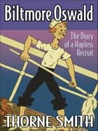 Biltmore Oswald: The Diary of a Hapless Recruit ebook by Thorne Smith