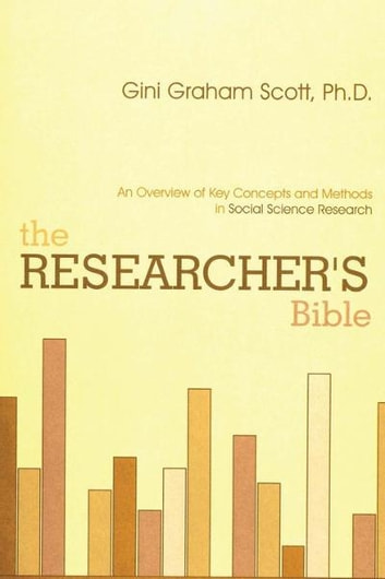 The Researcher's Bible - An Overview of Key Concepts and Methods in Social Science Research ebook by Gini Graham Scott