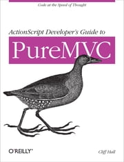 ActionScript Developer's Guide to PureMVC ebook by Cliff Hall
