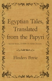 Egyptian Tales, Translated from the Papyri - Second Series, XVIIIth To XIXth Dynasty ebook by Flinders Petrie