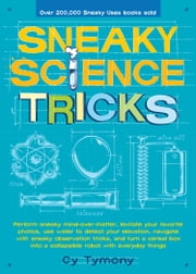 Sneaky Science Tricks - Perform Sneaky Mind-Over-Matter, Levitate Your Favorite Photos, Use Water to Detect Your Elevation ebook by Cy Tymony