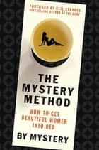 The Mystery Method - How to Get Beautiful Women Into Bed ebook by Mystery, Neil Strauss, Chris Odom