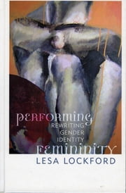 Performing Femininity - Rewriting Gender Identity ebook by Lesa Lockford