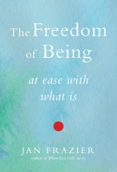 The Freedom of Being - At Ease with What Is ebook by Jan Frazier