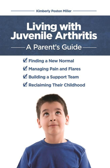 Living with Juvenile Arthritis - A Parent's Guide ebook by Kimberly Poston Miller