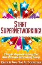 "Start SuperNetworking! - 5 Simple Steps to Creating Your Own Personal Networking Group ebook by Keith Schreiter, Tom ""Big Al"" Schreiter"
