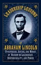 Leadership Lessons of Abraham Lincoln - Strategies, Advice, and Words of Wisdom on Leadership, Responsibility, and Power eBook by Abraham Lincoln