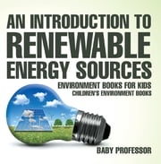 An Introduction to Renewable Energy Sources : Environment Books for Kids | Children's Environment Books ebook by Baby Professor