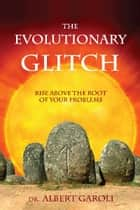 The Evolutionary Glitch - Rise Above the Root of Your Problems ebook by Albert Garoli