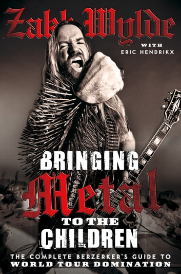 Bringing Metal To The Children: The Complete Berserker's Guide to World Tour Domination ebook by Zakk Wylde