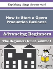 How to Start a Opera Production Business (Beginners Guide) ebook by Andera Boykin,Sam Enrico
