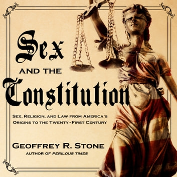 Sex and the Constitution - Sex, Religion, and Law from America's Origins to the Twenty-First Century audiobook by Geoffrey R. Stone