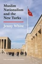 Muslim Nationalism and the New Turks - Updated Edition ebook by Jenny White, Jenny White