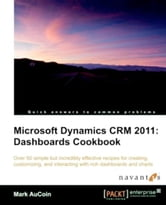 Microsoft Dynamics CRM 2011: Dashboards Cookbook ebook by Mark AuCoin
