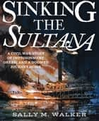Sinking the Sultana - A Civil War Story of Imprisonment, Greed, and a Doomed Journey Home eBook by Sally M. Walker