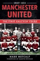 Manchester united 1907-1911 ebook by Mark Metcalf,Martin Buchan