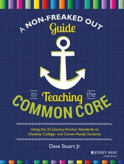 A Non-Freaked Out Guide to Teaching the Common Core - Using the 32 Literacy Anchor Standards to Develop College- and Career-Ready Students ebook by Dave Stuart Jr.