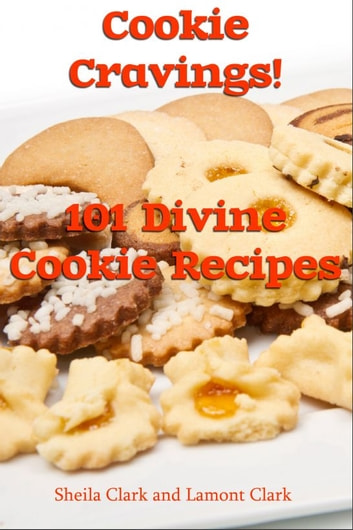 Cookie Cravings! 101 Divine Cookie Recipes ebook by Lamont Clark